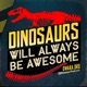Dinosaurs Will Always Be Awesome
