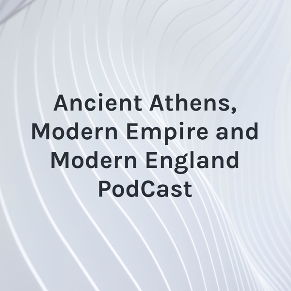 Ancient Athens, Modern Empire and Modern England PodCast