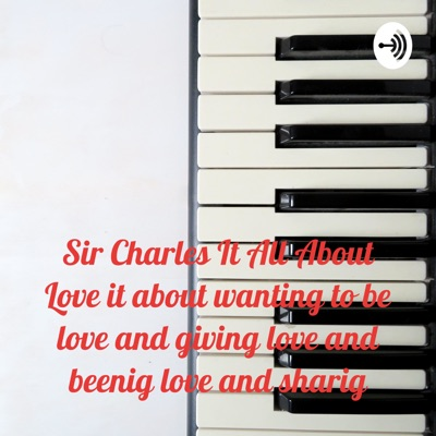 Sir Charles It All About Love it about wanting to be love and giving love and beenig love and sharig