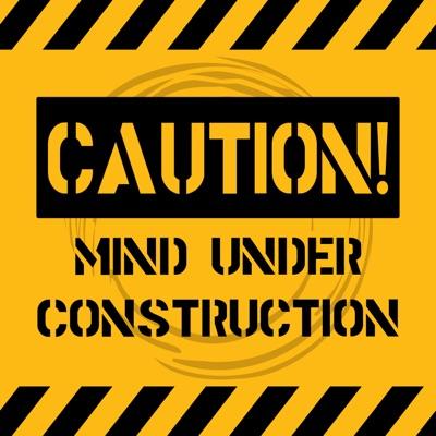 Caution! Mind Under Construction