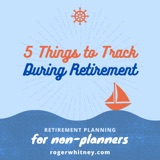 Retirement Planning for Non-Planners: 5 Things to Track During Retirement