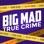 Big Mad True Crime