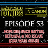 Star Wars: Comics In Canon - Ep 53: Hope Dies; Space Battles, Betrayal & No Escape (Star Wars #50-55)