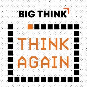 Think Again – a Big Think Podcast