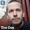 Tro Om - med Kristeligt Dagblad