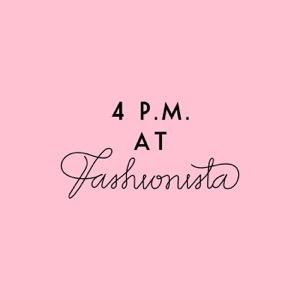 4 P.M. At Fashionista
