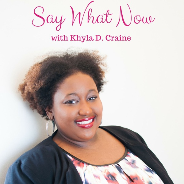 Say What Now? W/ Khyla D. Craine