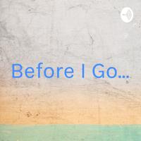 Before I Go... podcast