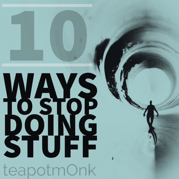 10 Ways to Stop Doing Stuff with the teapotmOnk