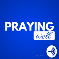Praying Well with Dr. Mike St. Pierre podcast