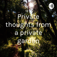 Private thoughts from a private garden podcast