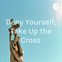 Deny Yourself, Take Up the Cross podcast
