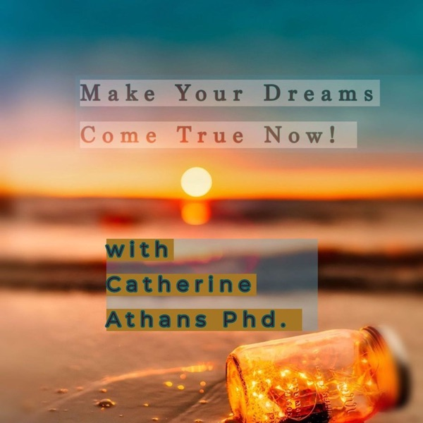 Make Your Dreams Come True Now with Catherine Athans Phd