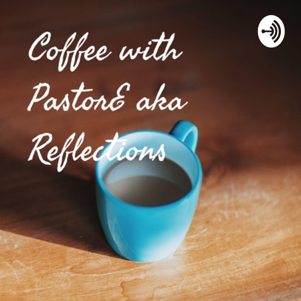 Coffee with PastorE aka Reflections