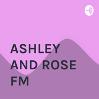 ASHLEY AND ROSE FM podcast