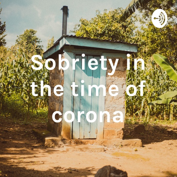 Sobriety in the time of corona and it's aftermath