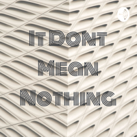 It Dont Mean Nothing podcast