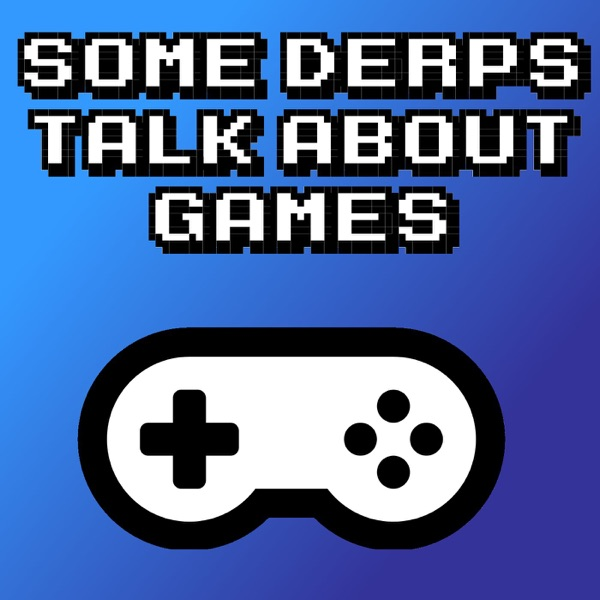 Some Derps Talk About Games