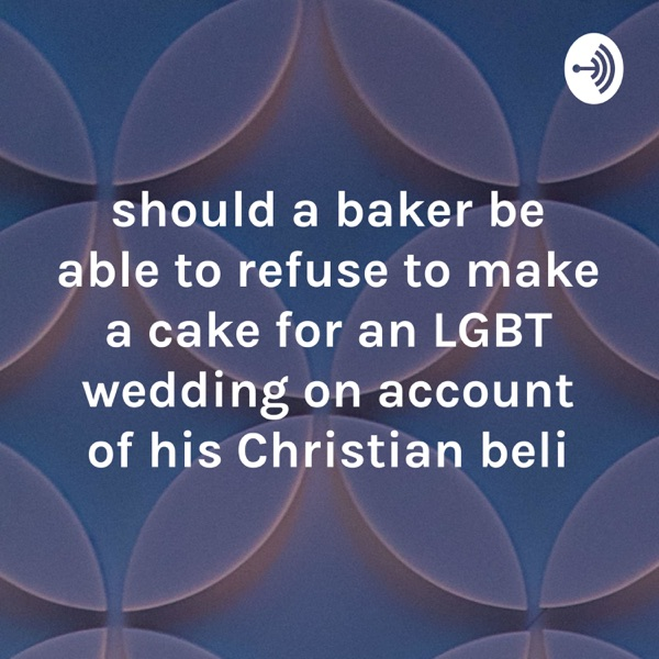 should a baker be able to refuse to make a cake for an LGBT wedding on account of his Christian beli