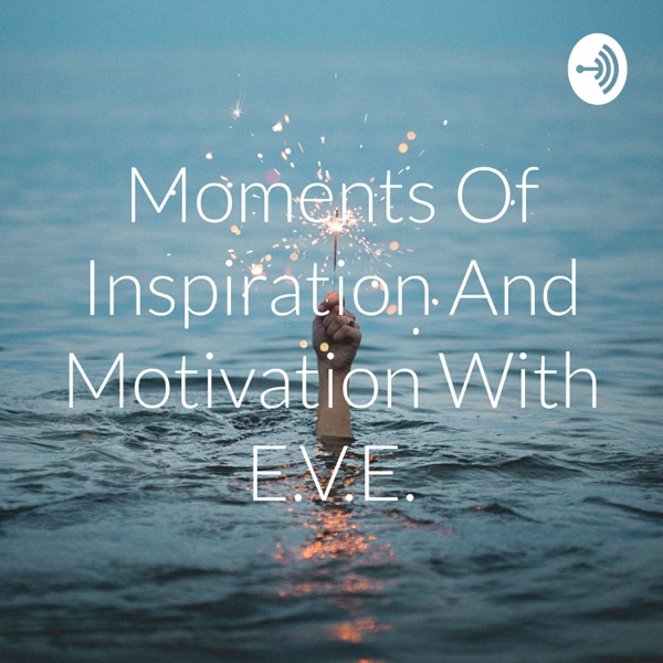 Moments Of Inspiration And Motivation With E.V.E.