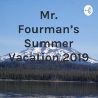 Mr. Fourman's Summer Vacation 2019 podcast