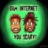 Dam Internet, You Scary!