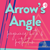 Arrow's Angle | Real Talk for Pregnancy, Birth & Beyond | w/ Arrow Birth podcast