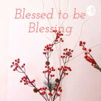Blessed to be Blessing podcast
