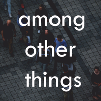 Among Other Thing: The Podcast About Everything podcast