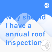Why should I have a annual roof inspection. podcast
