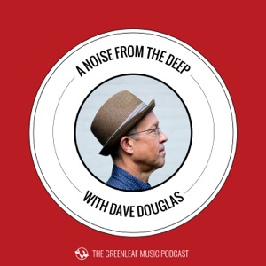 A Noise From The Deep: Greenleaf Music Podcast with Dave Douglas