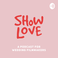 Show Love - A Podcast for Wedding Filmmakers podcast