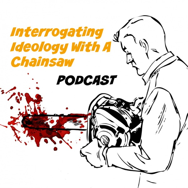 Interrogating Ideology With A Chainsaw - Podcast