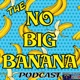 The No Big Banana Podcast