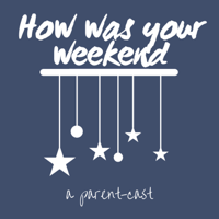 How Was Your Weekend? A Parent-Cast podcast