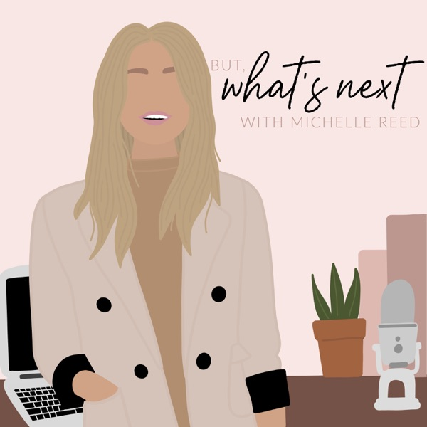 But, What's Next? with Michelle Reed