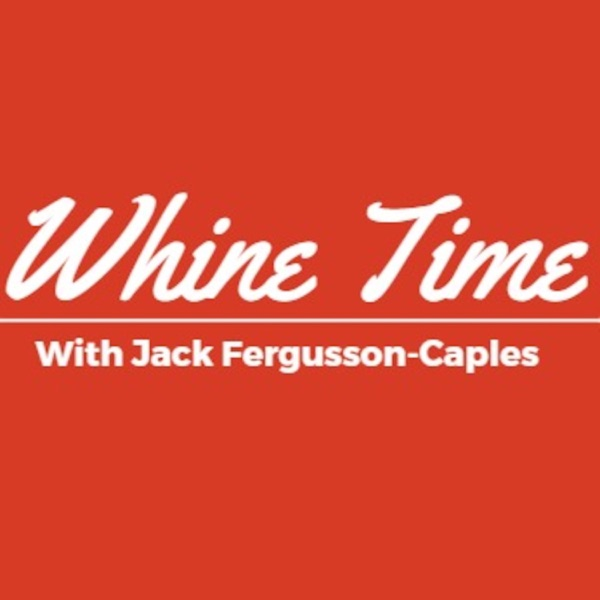 Whine Time with Jack Fergusson-Caples