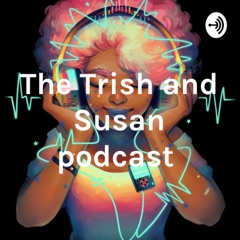 The Trish and Susan podcast
