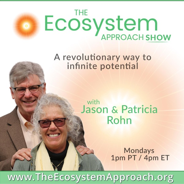 The Ecosystem Approach Show with Jason & Patricia Rohn: A revolutionary way to infinite potential!