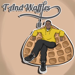 T and Waffles Podcast
