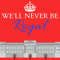We'll Never Be Royal