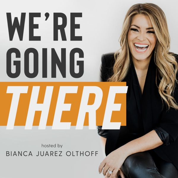 We're Going There with Bianca Juarez Olthoff