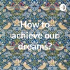 How to achieve our dreams? artwork