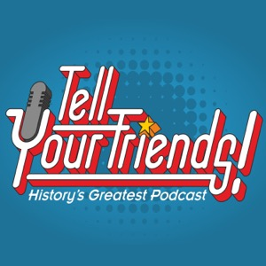 Tell Your Friends! History's Greatest Podcast!