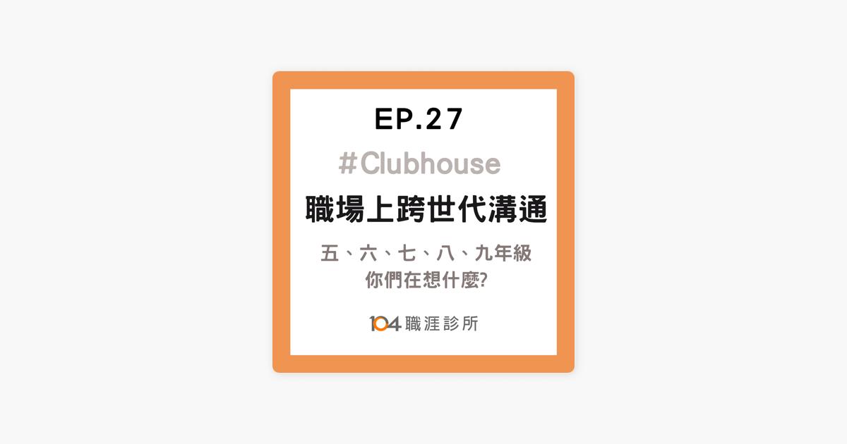 職涯診所: EP27 職場上五代同堂,要如何溝通? 從五年級到00後,從X世代到Z世代,青熟之間如何同理彼此 ? Live on Clubhouse on Apple Podcasts