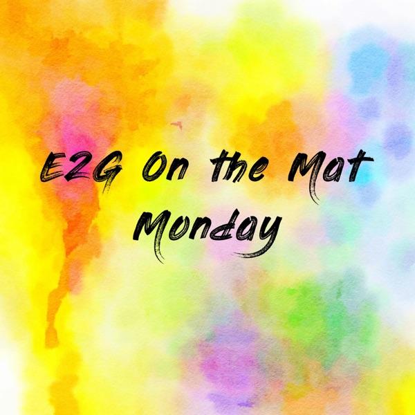 E2G On the Mat Monday