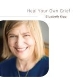 Heal Your Own Grief | Elizabeth Kipp