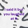 I said it but you laughed at it artwork