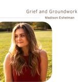 Grief and Groundwork | Madison Eshelman