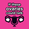 If These Ovaries Could Talk